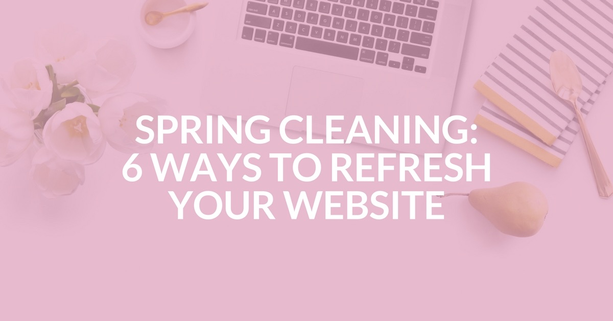 Spring Cleaning: 6 Ways to Refresh Your Website