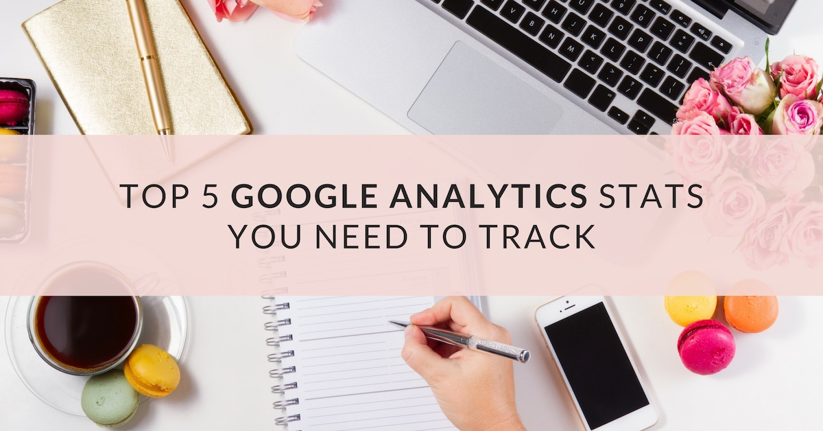 Top 5 Google Analytics Stats You Need to Track