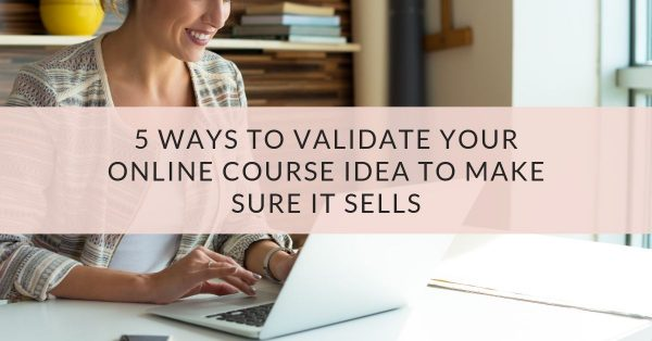 5 Ways to Validate Your Online Course Idea to Make Sure it Sells
