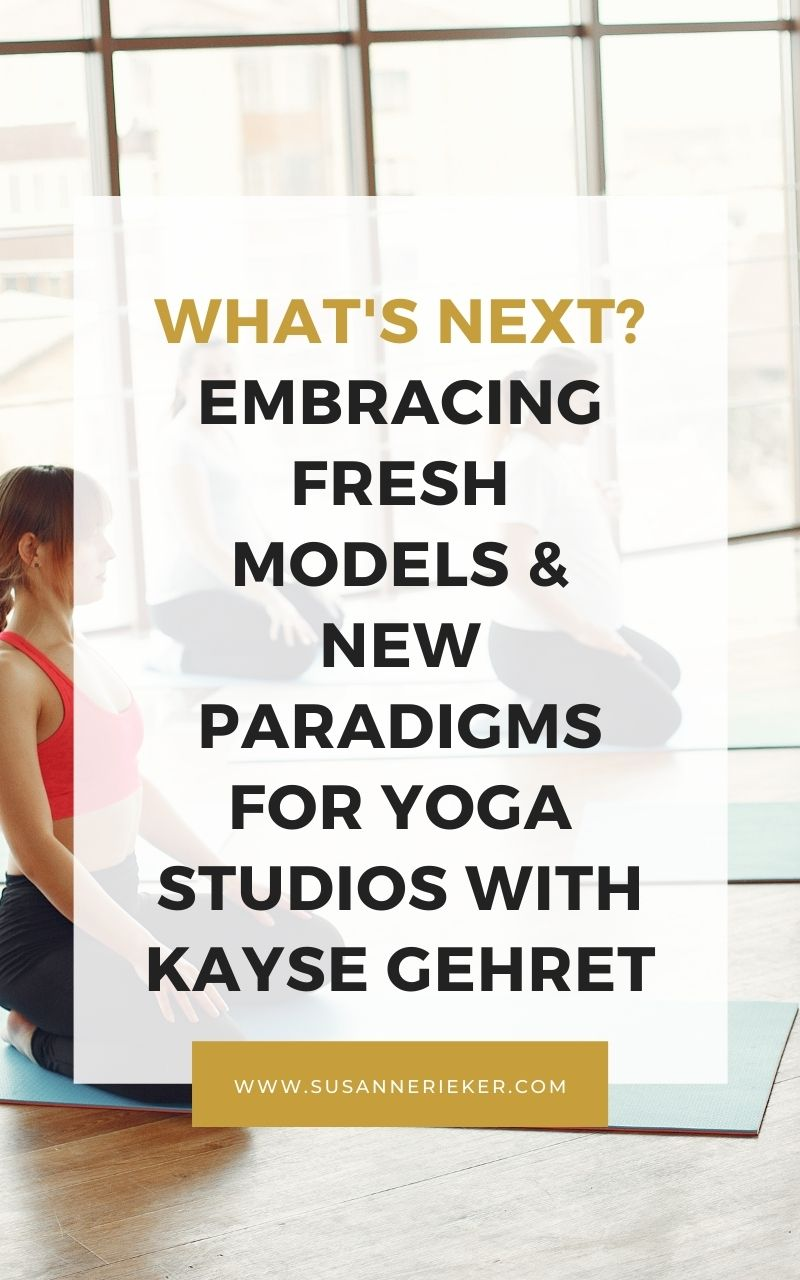 What's Next? Embracing Fresh Models & New Paradigms for Yoga Studios with Kayse Gehret